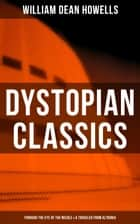 Dystopian Classics: Through the Eye of the Needle & A Traveler from Altruria - From the Author of The Rise of Silas Lapham, Christmas Every Day, A Hazard of New Fortunes, The Flight of Pony Baker, A Modern Instance & Indian Summer ebook by William Dean Howells