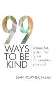 99 Ways To Be Kind - A trans fat, gluten free guide to nourishing your soul ebook by Sean Homsher, M.S.Ed.