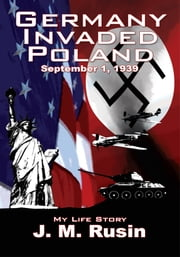 Germany Invaded Poland September 1, 1939 - My Life Story ebook by J. M. Rusin
