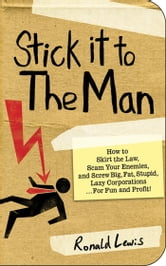Stick it to the Man - How to Skirt the Law, Scam Your Enemies , and Screw Big, Fat, Stupid, Lazy Corporations...for Fun and Profit! ebook by Ronald Lewis