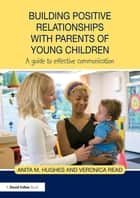 Building Positive Relationships with Parents of Young Children ebook by Anita M. Hughes,Veronica Read