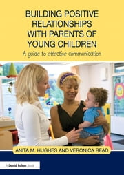 Building Positive Relationships with Parents of Young Children - A guide to effective communication ebook by Anita M. Hughes,Veronica Read
