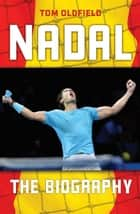 Nadal - The Biography ebook by Tom Oldfield