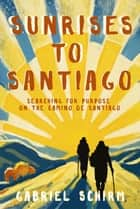 Sunrises to Santiago - Searching for Purpose on the Camino de Santiago ebook by Gabriel Schirm