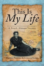 This Is My Life - A South African Journey ebook by Pamela Tumeka Koyana-Letlaka