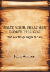What Your Preacher Didn't Tell You - That You Really Ought to Know ebook by John Winsor