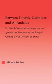 Between Courtly Literature and Al-Andaluz - Oriental Symbolism and Influences in the Romances of Chretien de Troyes ebook by Michelle Reichert