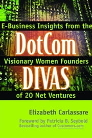 Dotcom Divas: E-Business Insights from the Visionary Women Founders of 20 Net Ventures: E-Business Insights from the Visionary Women Founders of 20 Ne ebook by Carlassare, Elizabeth