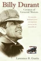 Billy Durant - Creator of General Motors ebook by Lawrence R Gustin