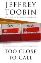Too Close to Call - The Thirty-Six-Day Battle to Decide the 2000 Election ebook by Jeffrey Toobin