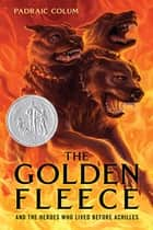 The Golden Fleece - And the Heroes Who Lived Before Achilles ebook by Padraic Colum, Willy Pogany