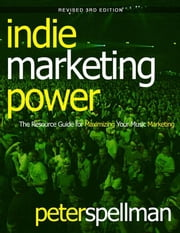Indie Marketing Power: The Resource Guide for Maximizing Your Music Marketing, 3rd ed. ebook by Spellman, Peter W