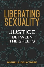 Liberating Sexuality - Justice between the Sheets ebook by Dr. Miguel A. De La Torre