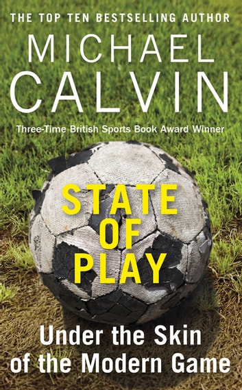 State of Play - Under the Skin of the Modern Game ebook by Michael Calvin