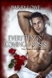 Everything's Coming Up Roses: Four Tales of M/M Romance - Four Tales of M/M Romance ebook by Barry Lowe