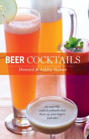 Beer Cocktails - 50 Superbly Crafted Cocktails that Liven Up Your Lagers and Ales ebook by Howard Stelzer,Ashley Stelzer