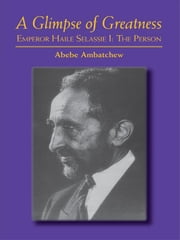 A Glimpse of Greatness: Haile Selassie I: The Person ebook by Ambatchew, Abebe