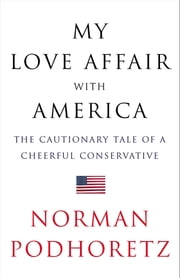 My Love Affair with America - The Cautionary Tale of a Cheerful Conservative ebook by Norman Podhoretz