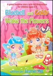 Bluebell and Goldy Wake the Flowers: A Great Bedtime Story With Full Illustrations For Children Ages 3-5 ebook by Jasmin Hill