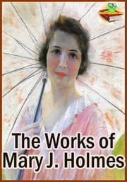 The Works of Mary Jane Holmes Classic Novels - (20 Works: Lena Rivers, Aikenside, Bad Hugh, Dora Deane, and More!) ebook by Mary J. Holmes