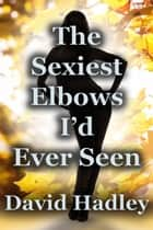 The Sexiest Elbows I had ever Seen ebook by David Hadley