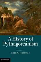 A History of Pythagoreanism ebook by Professor Carl A. Huffman