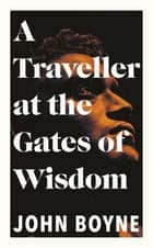A Traveller at the Gates of Wisdom - A dazzling novel from the author of The Heart's Invisible Furies ebook by John Boyne