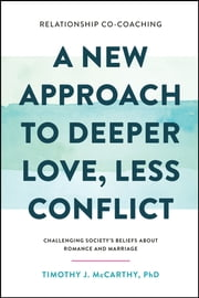 Relationship Co-Coaching: A New Approach to Deeper Love, Less Conflict! Challenging Society's Beliefs About Romance and Marriage ebook by Timothy J. McCarthy