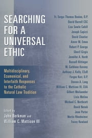 Searching for a Universal Ethic - Multidisciplinary, Ecumenical, and Interfaith Responses to the Catholic Natural Law Tradition ebook by John Berkman, William C. Mattison III