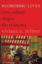 Economic Lives - How Culture Shapes the Economy ebook by Viviana A. Zelizer