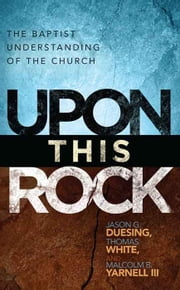 Upon This Rock: A Baptist Understanding of the Church ebook by Jason B. Duesing,Thomas White,Malcolm B. Yarnell