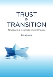 Trust in Transition - Navigating Organizational Change ebook by Bob Whipple