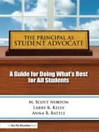 Principal as Student Advocate, The ebook by Scott, M Norton,Larry Kelly,Anna R. Battle