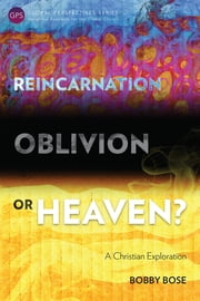 Reincarnation, Oblivion or Heaven? - A Christian Exploration ebook by Bobby Bose