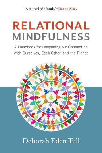 Relational Mindfulness - A Handbook for Deepening Our Connections with Ourselves, Each Other, and the Planet ebook by Deborah Eden Tull