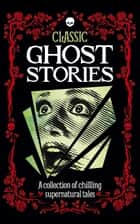 Classic Ghost Stories - A collection of chilling supernatural tales ebook by Robin Brockman