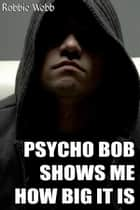 Psycho Bob Shows Me How Big It Is ebook by Robbie Webb