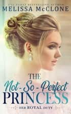 The Not-So-Perfect Princess - Her Royal Duty, #2 ebook by Melissa McClone