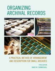 Organizing Archival Records - A Practical Method of Arrangement and Description for Small Archives ebook by David W. Carmicheal