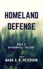 Homeland Defense: Book 2 of the Shadowkill Trilogy ebook by Mark S. R. Peterson