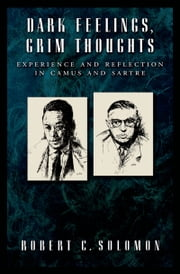 Dark Feelings, Grim Thoughts: Experience and Reflection in Camus and Sartre ebook by Robert C. Solomon