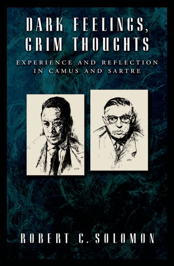 Dark Feelings, Grim Thoughts - Experience and Reflection in Camus and Sartre ebook by Robert C. Solomon