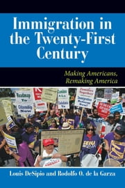 U.S. Immigration in the Twenty-First Century - Making Americans, Remaking America ebook by Louis DeSipio,Rodolfo O. de la Garza