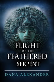 Flight Of The Feathered Serpent ebook by Dana Alexander