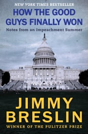 How the Good Guys Finally Won - Notes from an Impeachment Summer ebook by Jimmy Breslin