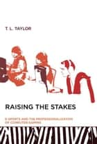 Raising the Stakes: E-Sports and the Professionalization of Computer Gaming ebook by T. L. Taylor
