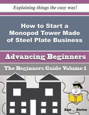 How to Start a Monopod Tower Made of Steel Plate Business (Beginners Guide) ebook by Nadia Durand,Sam Enrico