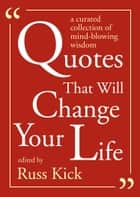 Quotes That Will Change Your Life - A Currated Collection of Mind-Blowing Wisdom ebook by Russ Kick