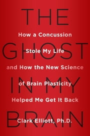The Ghost in My Brain - How a Concussion Stole My Life and How the New Science of Brain Plasticity Helped Me Get it Back ebook by Clark Elliott