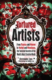 Tortured Artists: From Picasso and Monroe to Warhol and Winehouse, the Twisted Secrets of the World's Most Creative Minds ebook by Christopher Zara,Robbie Lee